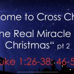 "Cross Church Worship 10am December 22 – ""The Real Miracle of Christmas"" pt 2 (Luke 1:26-38; 46-55)"