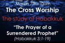 "Cross Church Worship! March 7th at 10am ""The Prayer of a Surrendered Prophet"" (Hab 3:1-19)"